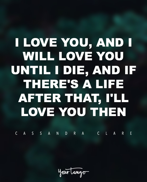 """I love you, and I will love you until I die, and if there's a life after that, I'll love you then."" ― Cassandra Clare, City of Glass"