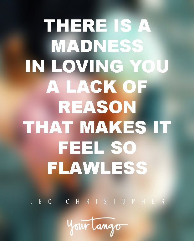 There Is A Madness In Loving You A Lack Of Reason That Makes It Feel So Flawless