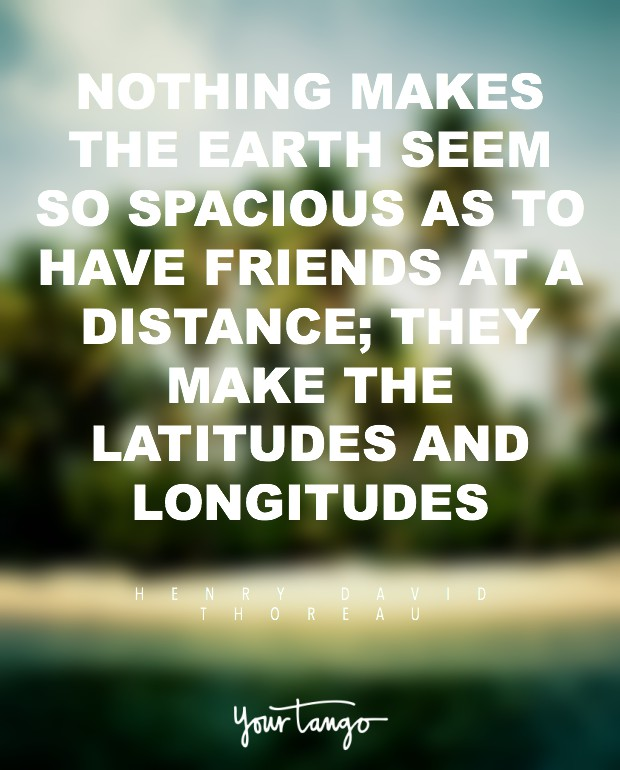 nothing makes the earth seem so spacious as to have friends at a distance they make the latitudes and longitudes