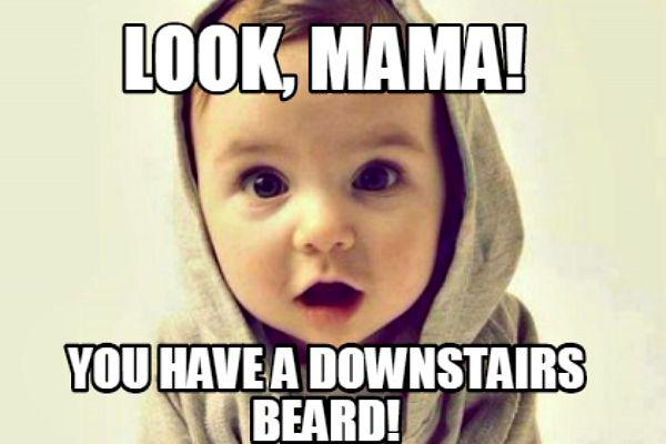 11. Look, mama! You have a downstairs beard!