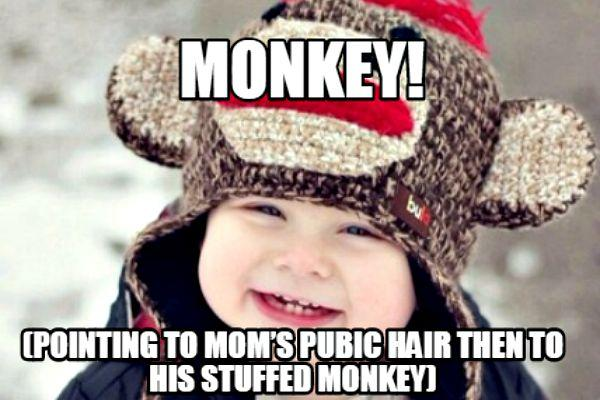 "15. ""MONKEY!"" Points to Mom's pubic hair then to stuffed monkey"
