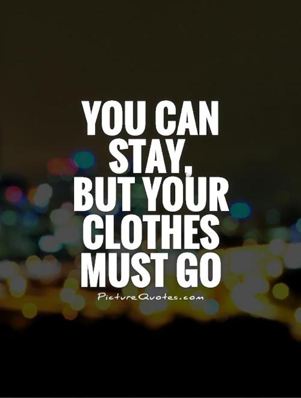 You can stay, but your clothes must go.