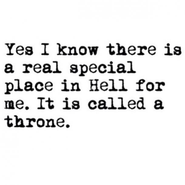 Yes, I know there is a real special place in Hell for me. It is called a throne.