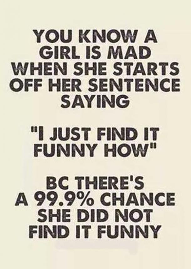 You know a girl is mad when she starts off her sentence saying 'I just find it funny how' bc there's a 99.9% chance she did not find it funny.