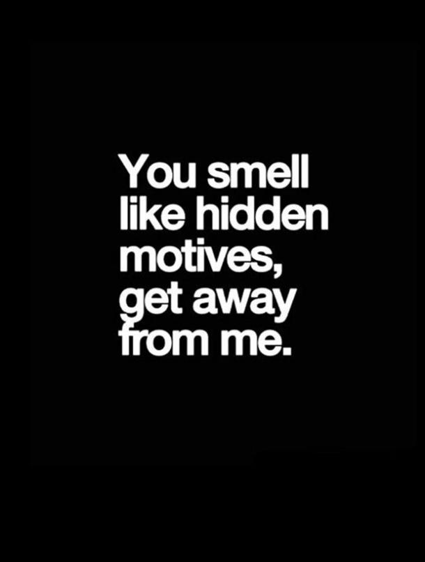 You smell like hidden motives, get away from me.