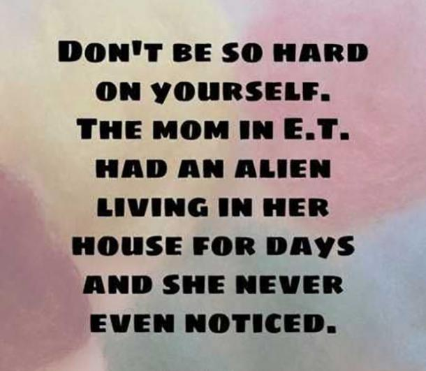 Don't be so hard on yourself. The mom in E.T. had an alien living in her house for days and she never even noticed.