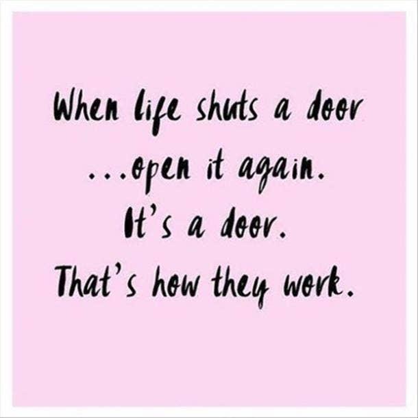 When life shuts a door...open it again. It's a door. That's how they work.