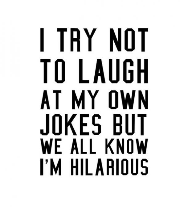 I try not to laugh at my own jokes but we all know I'm hilarious.