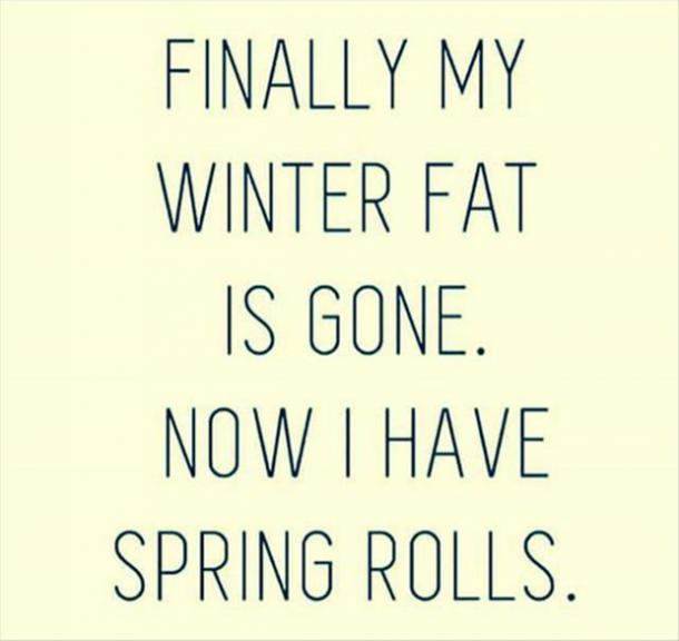 Finally my winter fat is gone. Now I have spring rolls.