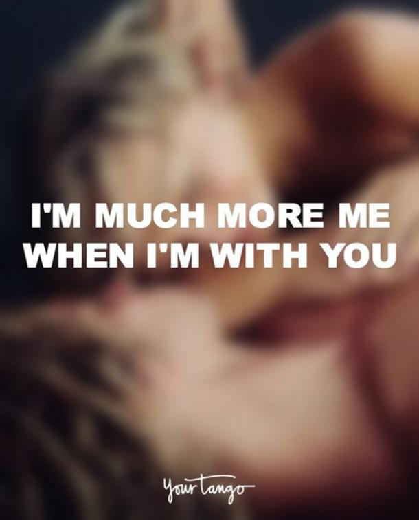 I'm much more me when I'm with you.