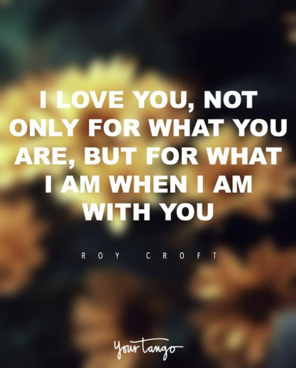I love you not only for what you are, but for what I am when I am with you. I love you not only for what you have made of yourself, but for what you are making of me. I love you for the part of me that you bring out. — Roy Croft