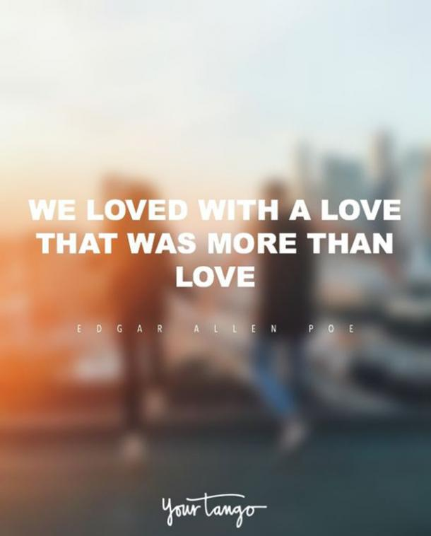 We loved with a love that was more than love. — Edgar Allan Poe