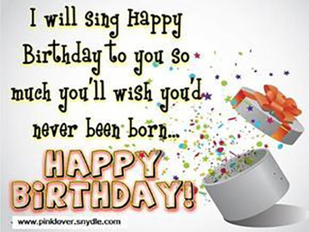I Will Sing Happy Birthday To You So Much Youll Wish Youd Never Been Born