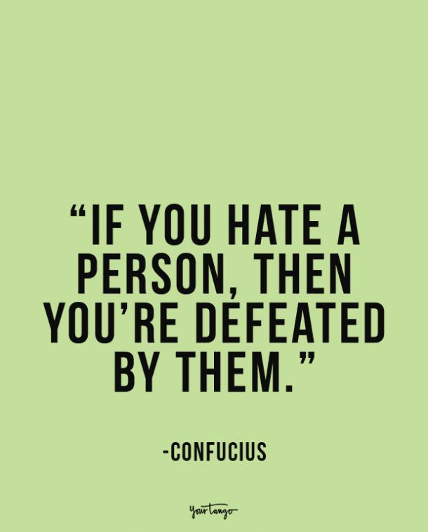 If you hate a person, then you're defeated by them. Confucius