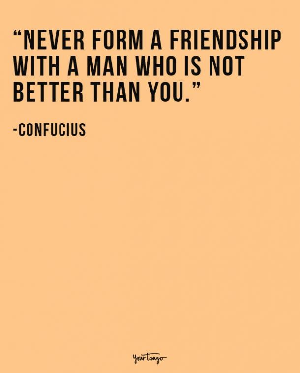 Never form a friendship with a man who is not better than you. Confucius