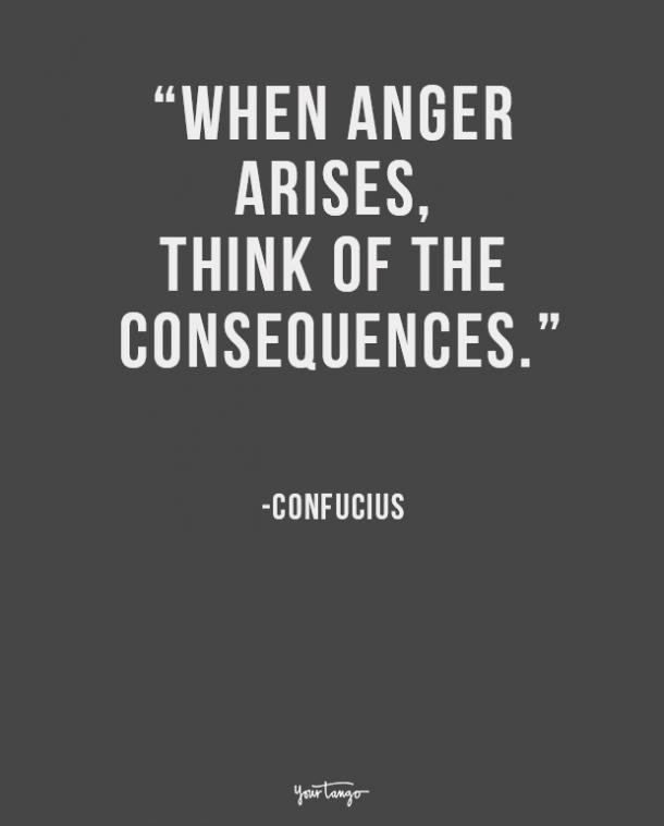 When anger arises, think of the consequences. Confucius