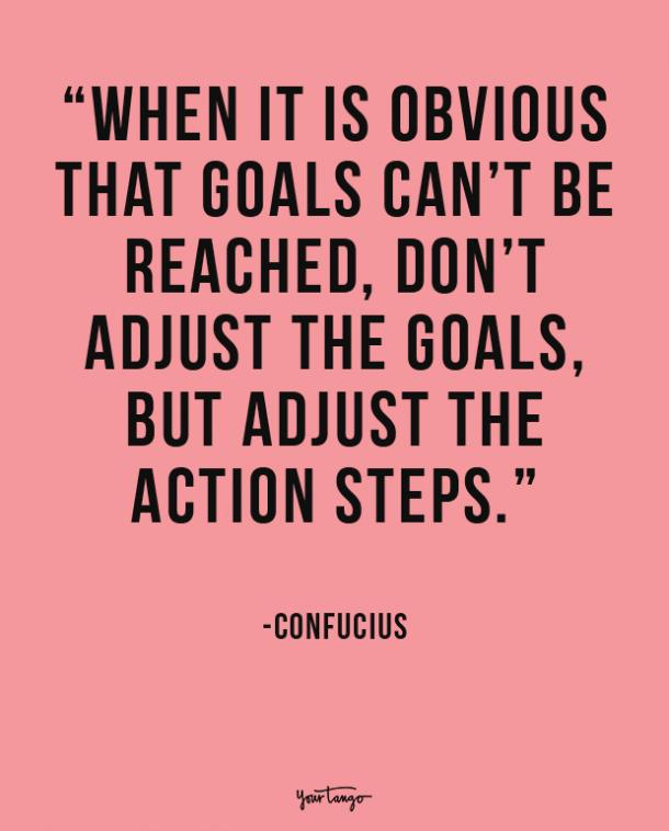 When it is obvious that goals can't be reached, don't adjust the goals, but adjust the action steps. Confucius