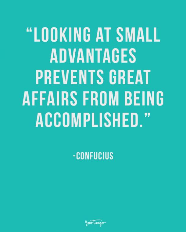 Looking at small advantages prevents great affairs from being accomplished. Confucius