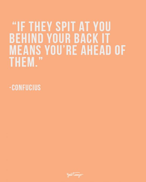 If they spit at you behind your back it means you're ahead of them. Confucius