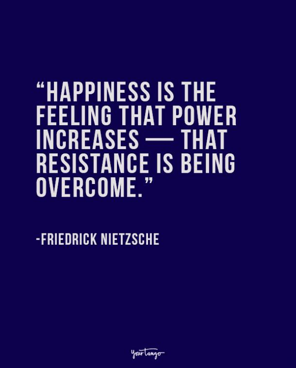 Happiness is the feeling that power increases — that resistance is being overcome.