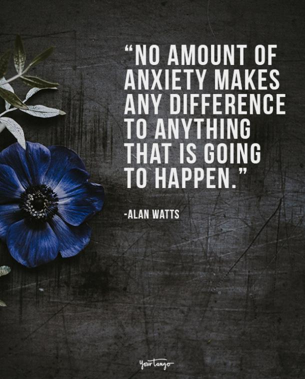 No amount of anxiety makes any difference to anything that is going to happen. Alan Watts