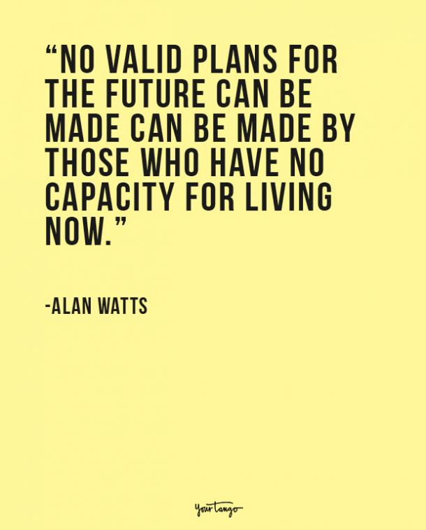 No valid plans for the future can be made can be made by those who have no capacity for living now. Alan Watts