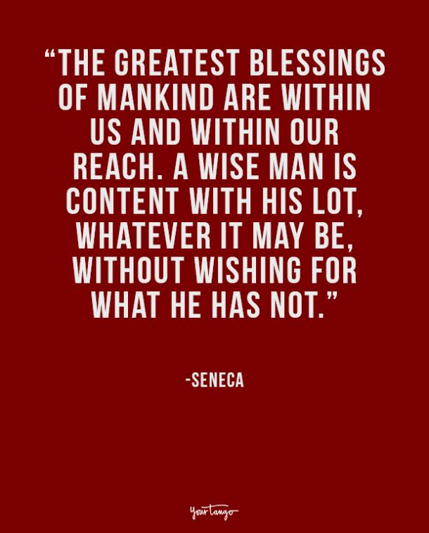 The greatest blessings of mankind are within us and within our reach. A wise man is content with his lot, whatever it may be, without wishing for what he has not.
