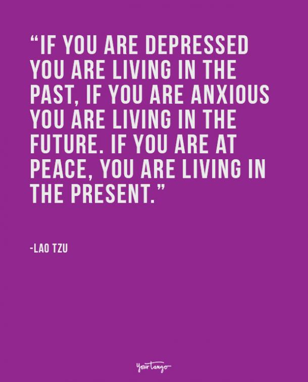 If you are depressed you are living in the past, if you are anxious you are living in the future. If you are at peace, you are living in the present.