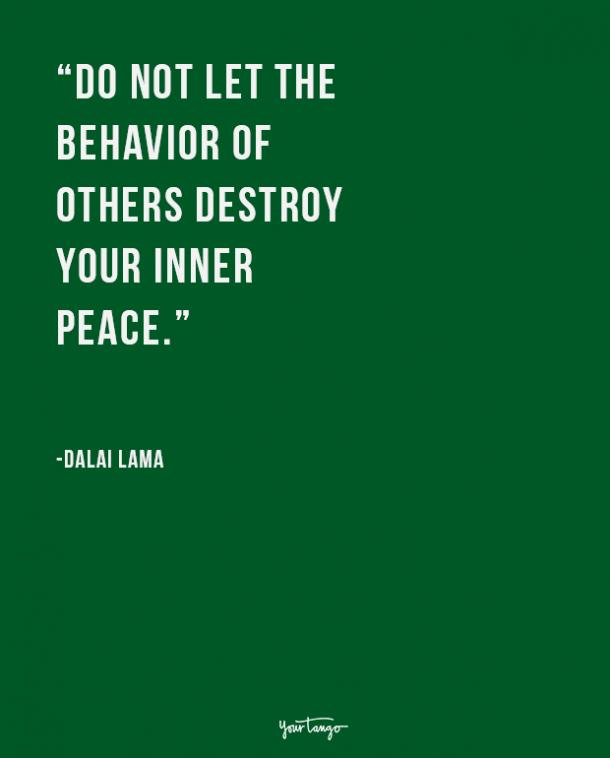 Do not let the behavior of others destroy your inner peace. The Dalai Lama