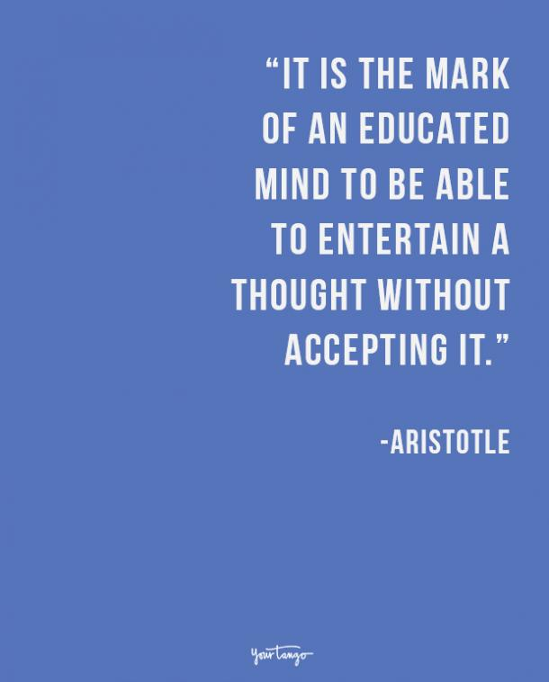 It is the mark of an educated mind to be able to entertain a thought without accepting it. Aristotle