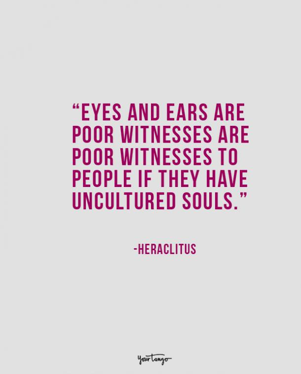 Eyes and ears are poor witnesses to people if they have uncultured souls. Heraclitus