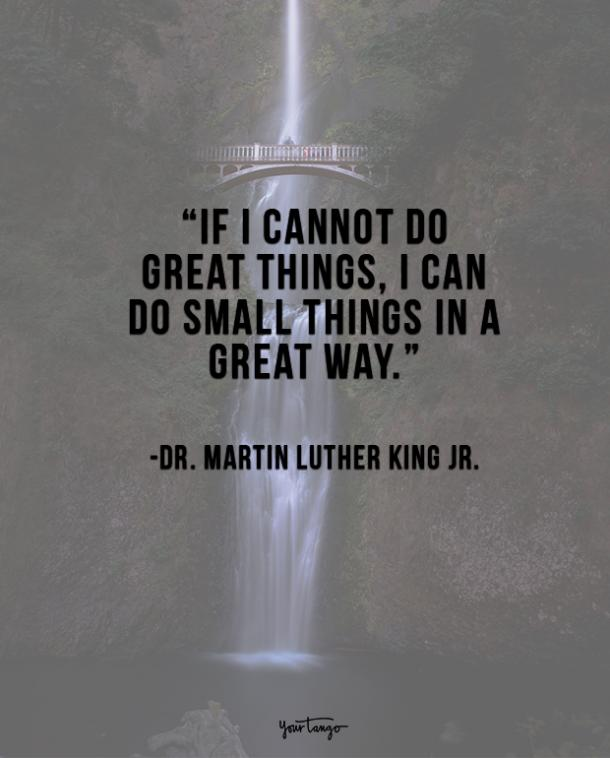If I cannot do great things, I can do small things in a great way. Dr. Martin Luther King Jr.