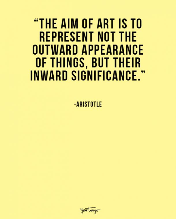The aim of art is to represent not the outward appearance of things, but their inward significance. Aristotle