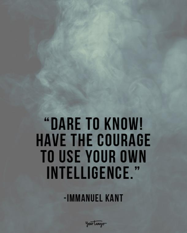 Dare to know! Have the courage to use your own intelligence. Immanuel Kant