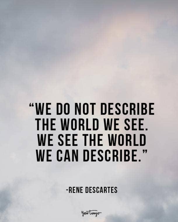 We do not describe the world we see. We see the world we can describe. René Descartes