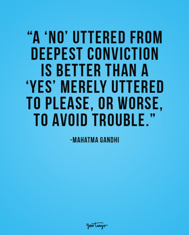 A no uttered from deepest conviction is better than a yes merely uttered to please, or worse, to avoid trouble. Mahatma Gandhi
