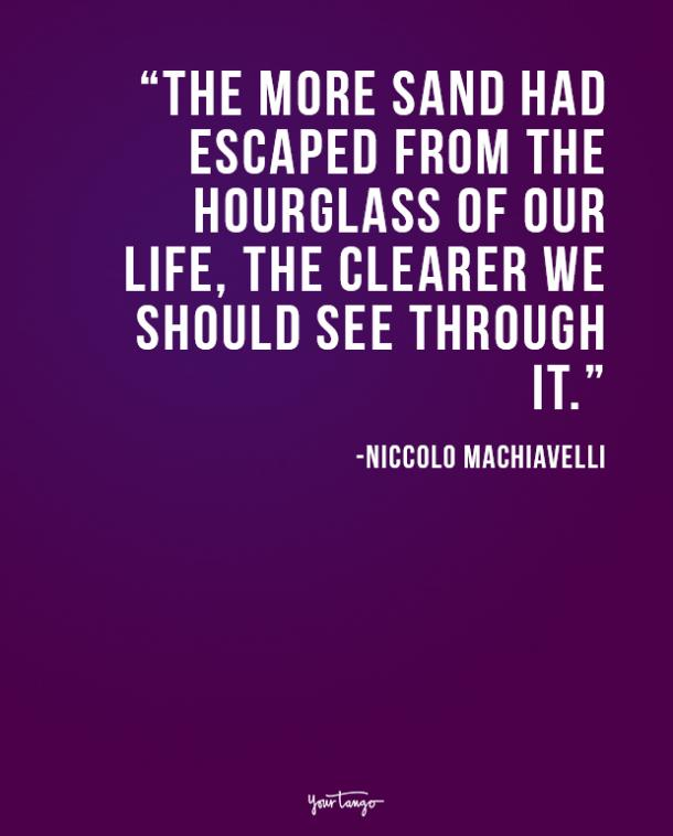 The more sand had escaped from the hourglass of our life, the clearer we should see through it. Niccolo Machiavelli