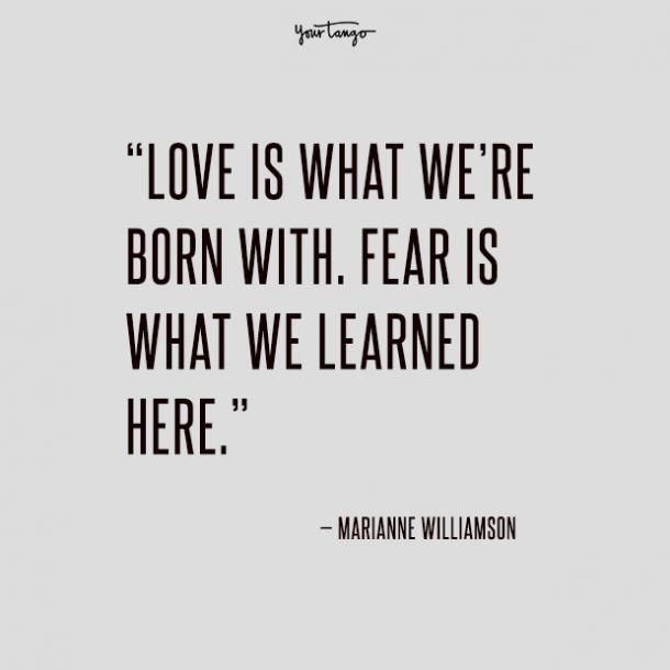 Love is what we're born with. Fear is what we learned here.