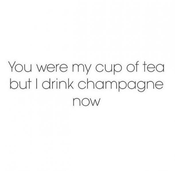 You were my cup of tea but I drink champagne now.