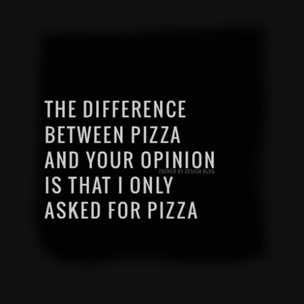 The difference between pizza and your opinion is that I only asked for pizza.