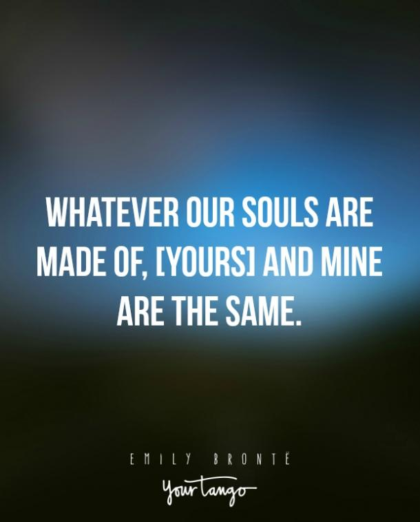 Whatever our souls are made of, [yours] and mine are the same. — Emily Brontë
