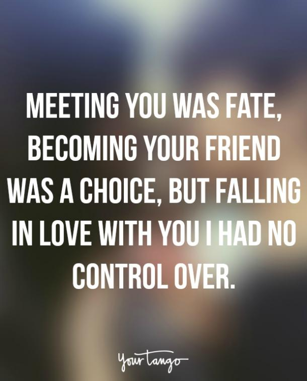Meeting you was fate, becoming your friend was a choice, but falling in love with you I had no control over.