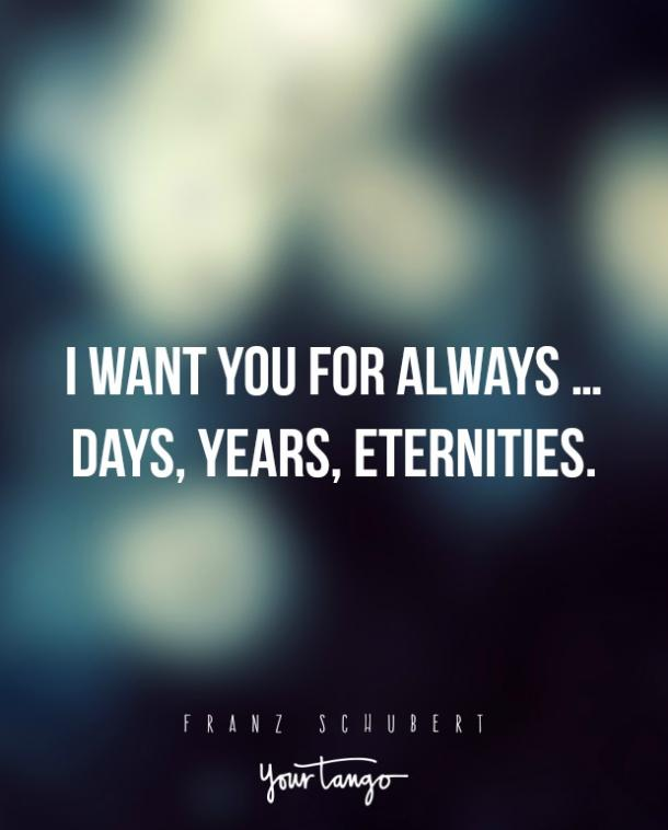 I want you for always … days, years, eternities. — Franz Schubert