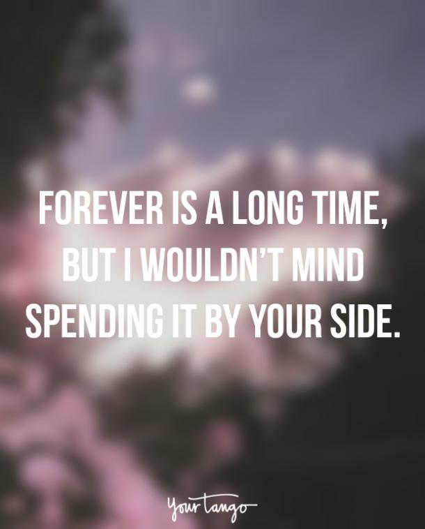 Forever is a long time, but I wouldn't mind spending it by your side.