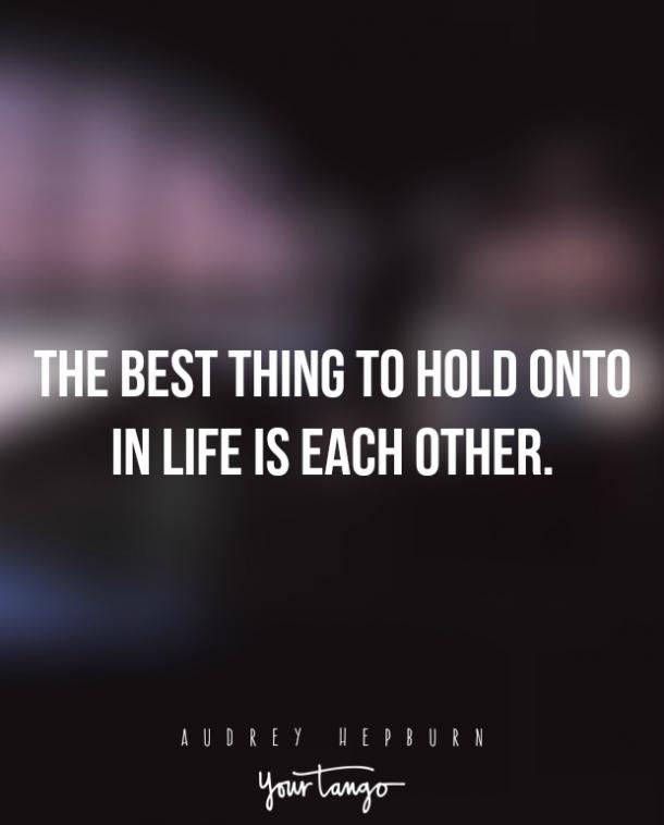 The best thing to hold onto in life is each other. — Audrey Hepburn