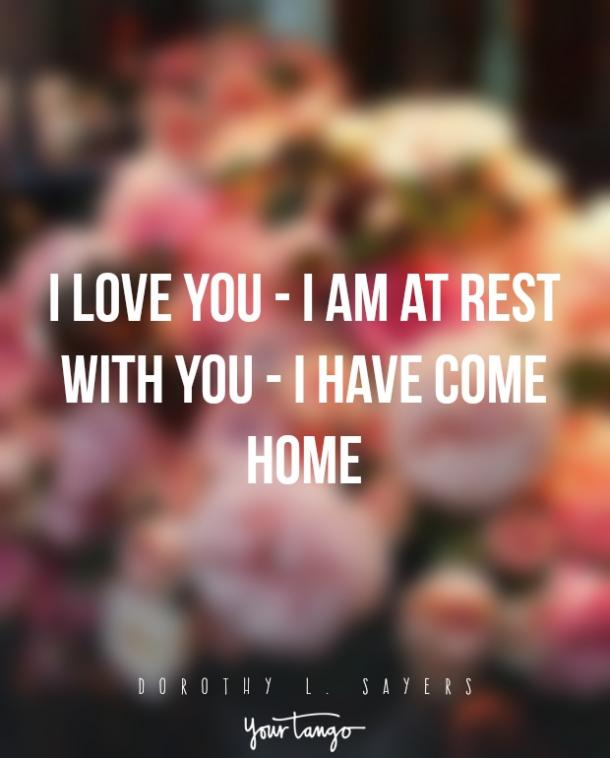 I love you — I am at rest with you — I have come home. — Dorothy L. Sayers