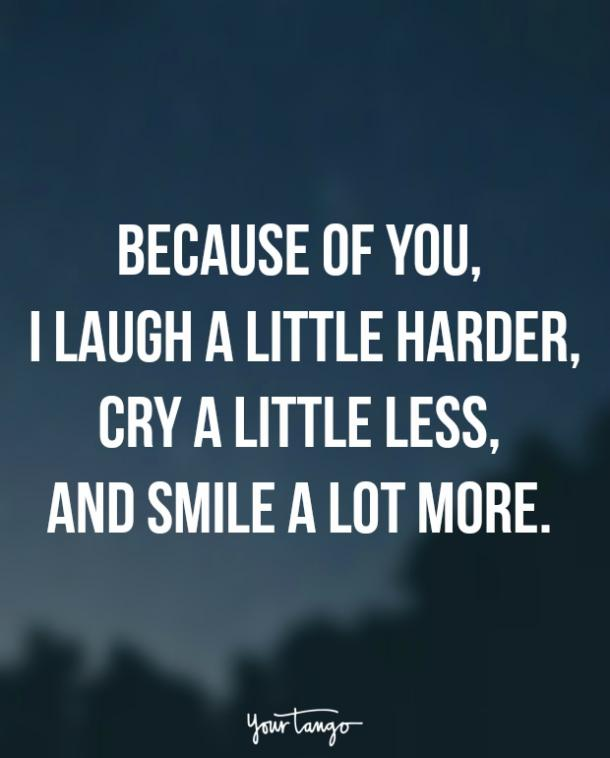Because of you, I laugh a little harder, cry a little less, and smile a lot more. — Unknown
