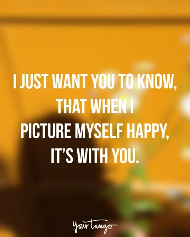 I just want you to know, that when I picture myself happy, it's with you. — Unknown