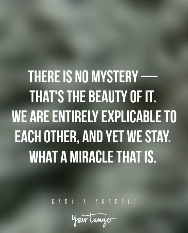 There is no mystery — that's the beauty of it. We are entirely explicable to each other, and yet we stay. What a miracle that is