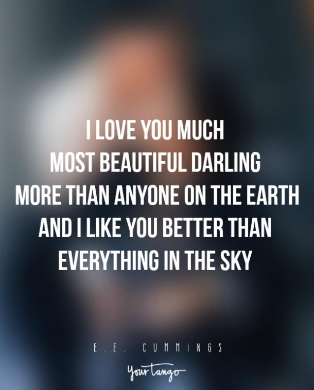 I love you much most beautiful darling more than anyone on the earth and I like you better than everything in the sky. ― E.E. Cummings